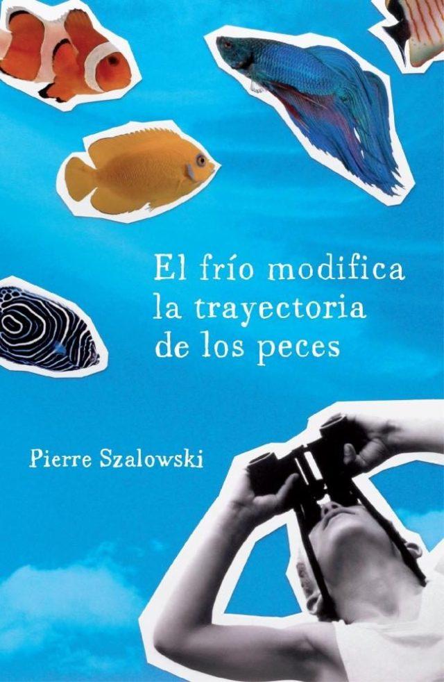 """Portada de la edición en castellano del libro """"El frío modifica la trayectoria de los peces"""" (2009), de Pierre Szalowski"""