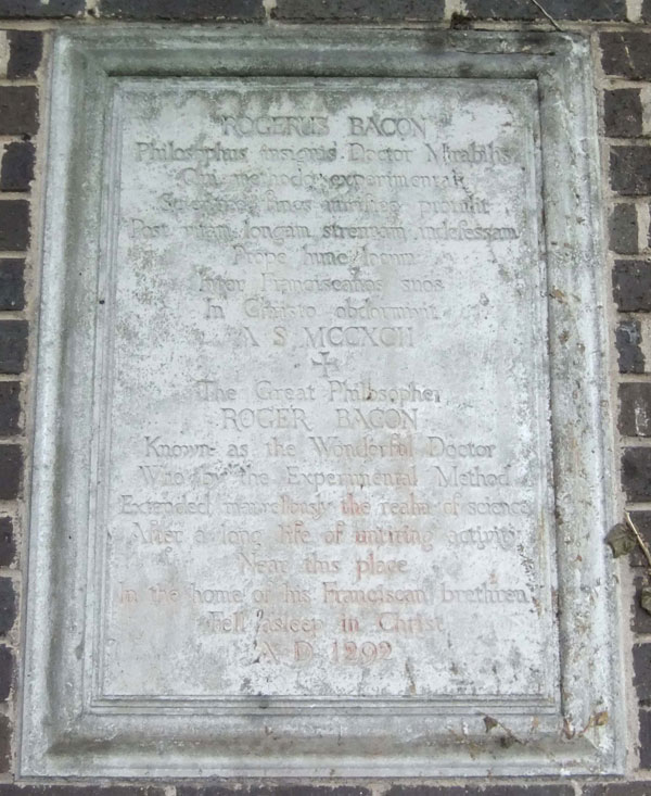 Placa en Old Greyfriars Street, Oxford. Reza así: ROGERUS BACON Philosophus insignis, Doctor Mirabilis Qui methodo experimentali Scientiae finas mirifice proruit Post vitam longam, strenuam, indefessam Prope hunc locum Inter Franciscanos suos In Christo obdormivit A S MCCXCII + The Great Philosopher ROGER BACON Known by the Experimental Method Extended marvellously the realm of science After a long life of untiring activity Near this place In the home of his Franciscan brethren Fell asleep in Christ A D 1292